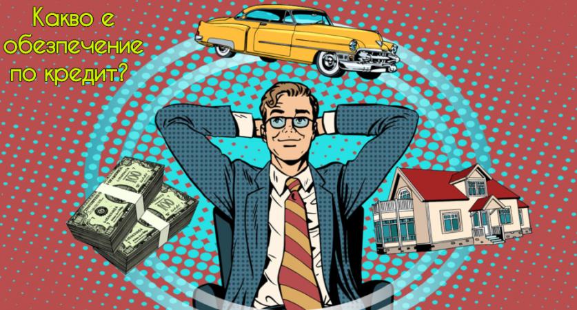 Какво е обезпечение по кредит? Какво трябва да знаеш за кредитите, които изискват обезпечение?